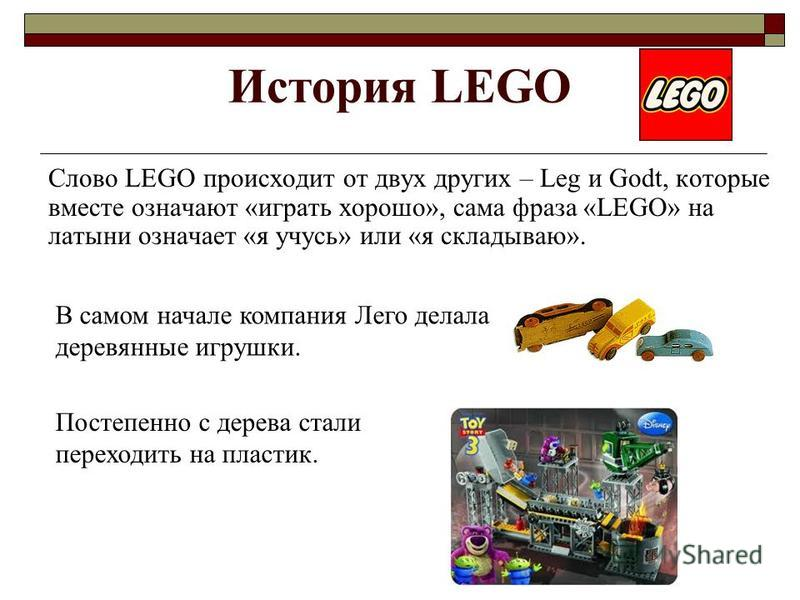 Cлово LEGO происходит от двух других – Leg и Godt, которые вместе означают «играть хорошо», сама фраза «LEGO» на латыни означает «я учусь» или «я складываю». История LEGO В самом начале компания Лего делала деревянные игрушки. Постепенно с дерева ста