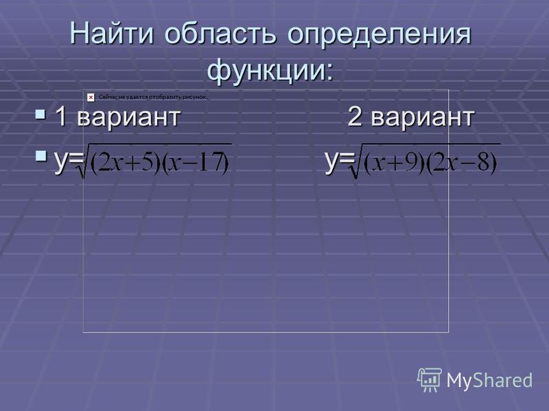 Найти область определения функции: 1 вариант 2 вариант 1 вариант 2 вариант у= у= у= у=