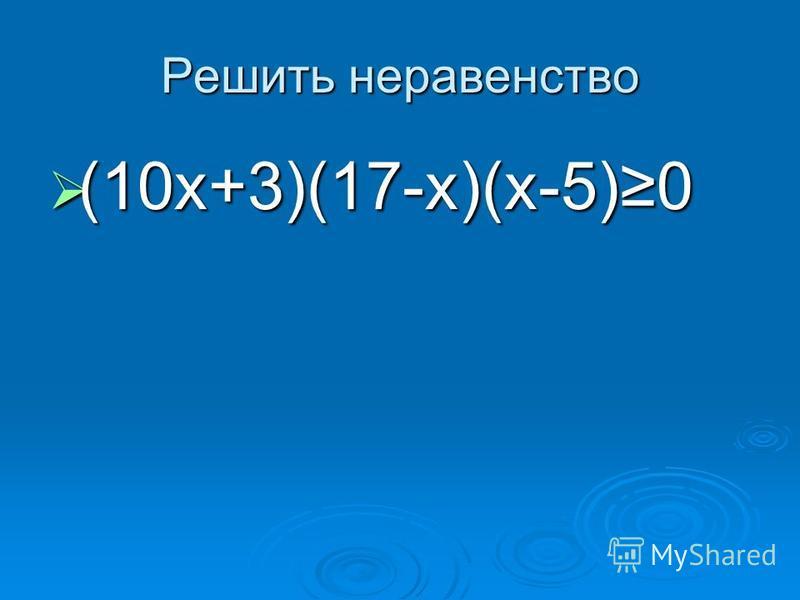 Решить неравенство (10 х+3)(17-х)(х-5)0 (10 х+3)(17-х)(х-5)0