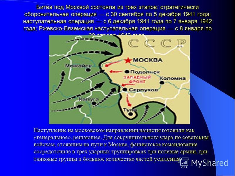 Битва под Москвой состояла из трех этапов: стратегически оборонительная операция с 30 сентября по 5 декабря 1941 года; наступательная операция с 6 декабря 1941 года по 7 января 1942 года; Ржевско-Вяземская наступательная операция с 8 января по 20 апр