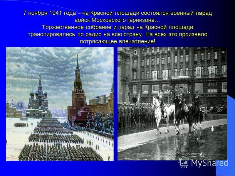 7 ноября 1941 года – на Красной площади состоялся военный парад войск Московского гарнизона … Торжественное собрание и парад на Красной площади транслировались по радио на всю страну. На всех это произвело потрясающее впечатление!