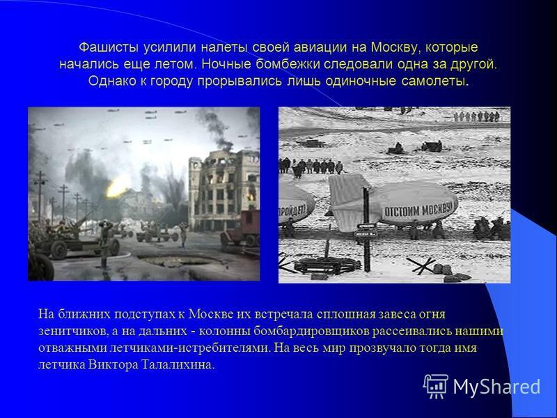 Фашисты усилили налеты своей авиации на Москву, которые начались еще летом. Ночные бомбежки следовали одна за другой. Однако к городу прорывались лишь одиночные самолеты. На ближних подступах к Москве их встречала сплошная завеса огня зенитчиков, а н