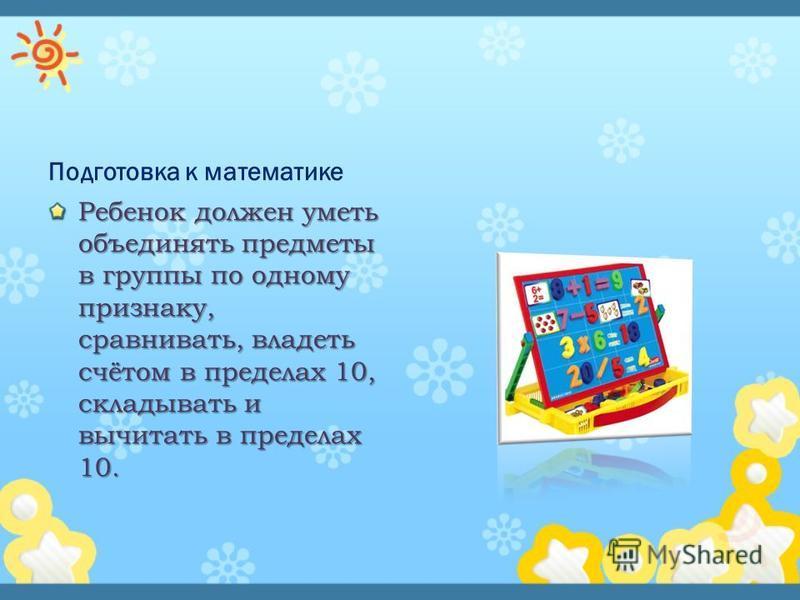 Подготовка к математике Ребенок должен уметь объединять предметы в группы по одному признаку, сравнивать, владеть счётом в пределах 10, складывать и вычитать в пределах 10.