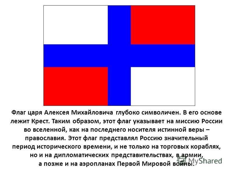 Флаг царя Алексея Михайловича глубоко символичен. В его основе лежит Крест. Таким образом, этот флаг указывает на миссию России во вселенной, как на последнего носителя истинной веры – православия. Этот флаг представлял Россию значительный период ист