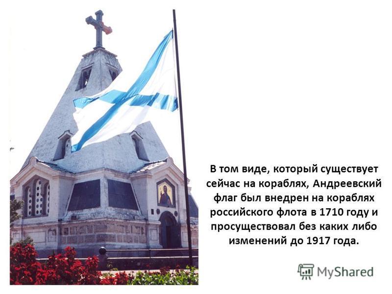 В том виде, который существует сейчас на кораблях, Андреевский флаг был внедрен на кораблях российского флота в 1710 году и просуществовал без каких либо изменений до 1917 года.