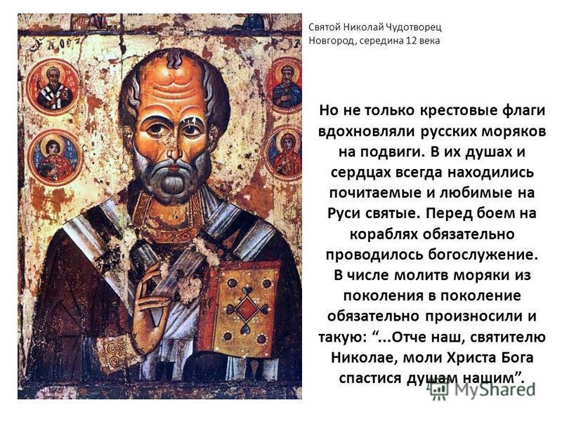 Но не только крестовые флаги вдохновляли русских моряков на подвиги. В их душах и сердцах всегда находились почитаемые и любимые на Руси святые. Перед боем на кораблях обязательно проводилось богослужение. В числе молитв моряки из поколения в поколен