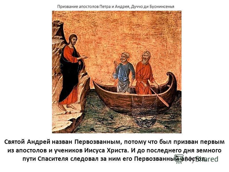 Святой Андрей назван Первозванным, потому что был призван первым из апостолов и учеников Иисуса Христа. И до последнего дня земного пути Спасителя следовал за ним его Первозванный апостол. Призвание апостолов Петра и Андрея, Дуччо ди Буонинсенья