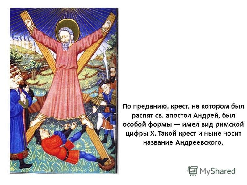 По преданию, крест, на котором был распят св. апостол Андрей, был особой формы имел вид римской цифры X. Такой крест и ныне носит название Андреевского.