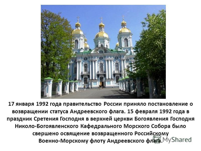 17 января 1992 года правительство России приняло постановление о возвращении статуса Андреевского флага. 15 февраля 1992 года в праздник Сретения Господня в верхней церкви Богоявления Господня Николо-Богоявленского Кафедрального Морского Собора было