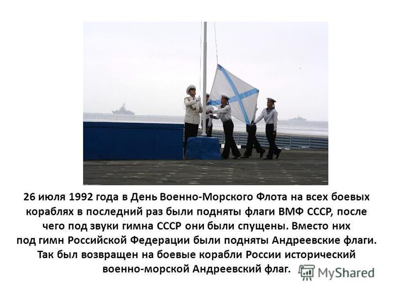 26 июля 1992 года в День Военно-Морского Флота на всех боевых кораблях в последний раз были подняты флаги ВМФ СССР, после чего под звуки гимна СССР они были спущены. Вместо них под гимн Российской Федерации были подняты Андреевские флаги. Так был воз