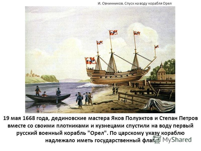19 мая 1668 года, дединовские мастера Яков Полуэктов и Степан Петров вместе со своими плотниками и кузнецами спустили на воду первый русский военный корабль