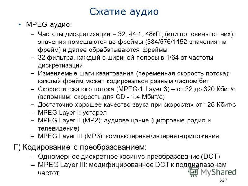327 Сжатие аудио MPEG-аудио: –Частоты дискретизации – 32, 44.1, 48 к Гц (или половины от них); значения помещаются во фреймы (384/576/1152 значения на фрейм) и далее обрабатываются фреймы –32 фильтра, каждый с шириной полосы в 1/64 от частоты дискрет
