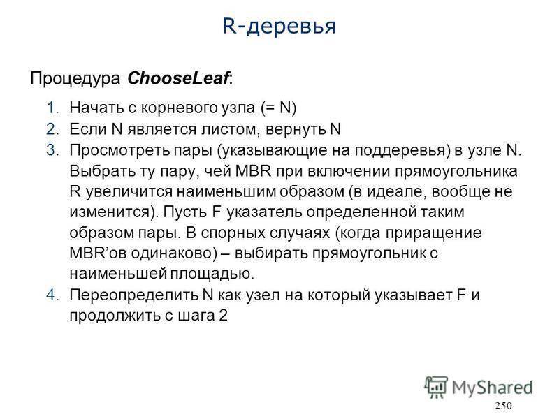 250 R-деревья Процедура ChooseLeaf: 1. Начать с корневого узла (= N) 2. Если N является листом, вернуть N 3. Просмотреть пары (указывающие на поддеревья) в узле N. Выбрать ту пару, чей MBR при включении прямоугольника R увеличится наименьшим образом