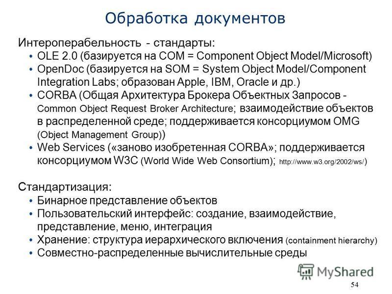 54 Обработка документов Интероперабельность - стандарты: OLE 2.0 (базируется на COM = Component Object Model/Microsoft) OpenDoc (базируется на SOM = System Object Model/Component Integration Labs; образован Apple, IBM, Oracle и др.) CORBA (Общая Архи