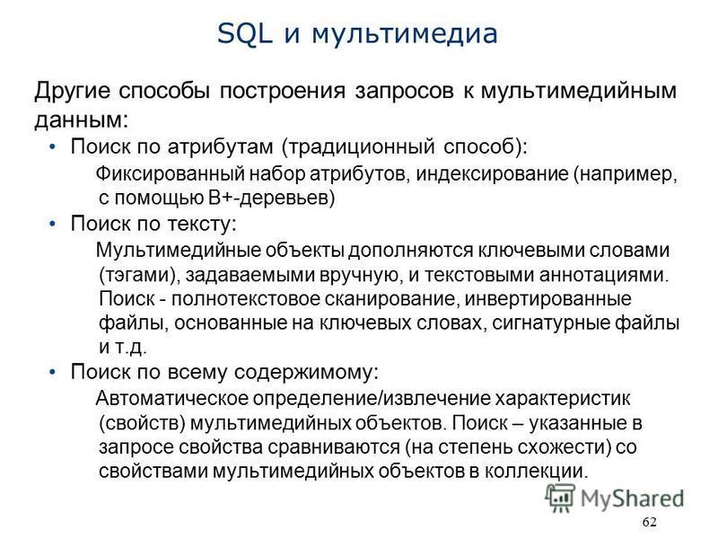 62 SQL и мультимедиа Другие способы построения запросов к мультимедийным данным: Поиск по атрибутам (традиционный способ): Фиксированный набор атрибутов, индексирование (например, с помощью B+-деревьев) Поиск по тексту: Мультимедийные объекты дополня