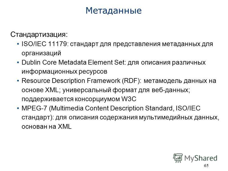 65 Метаданные Стандартизация: ISO/IEC 11179: стандарт для представления метаданных для организаций Dublin Core Metadata Element Set: для описания различных информационных ресурсов Resource Description Framework (RDF): метамодель данных на основе XML;