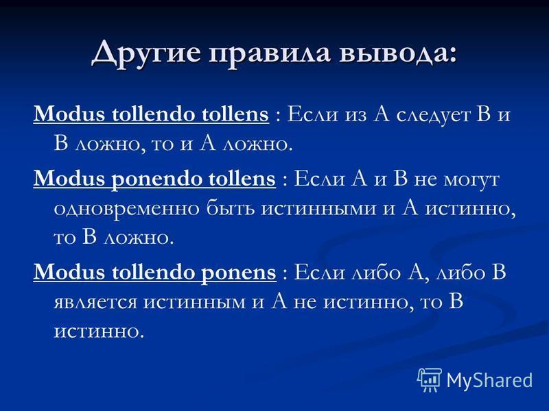 Другие правила вывода: Modus tollendo tollens : Если из A следует B и B ложно, то и A ложно. Modus ponendo tollens : Если A и B не могут одновременно быть истинными и A истинно, то B ложно. Modus tollendo ponens : Если либо A, либо B является истинны