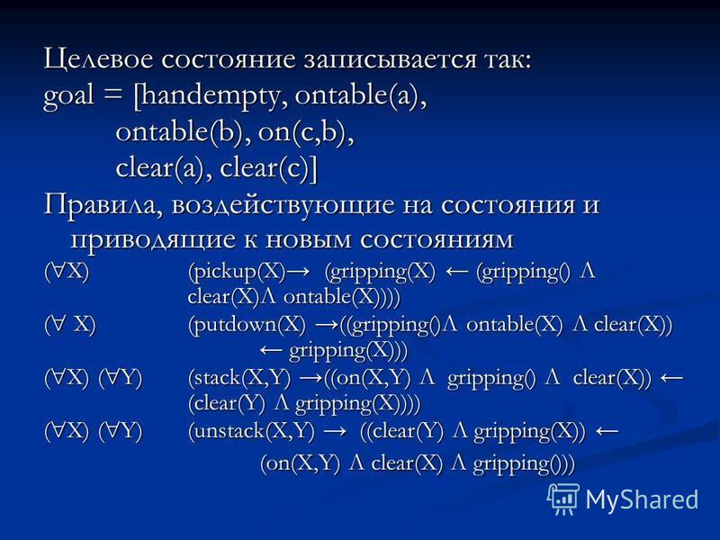 Целевое состояние записывается так: goal = [handempty, ontable(a), ontable(b), on(c,b), clear(a), clear(c)] Правила, воздействующие на состояния и приводящие к новым состояниям ( X) (pickup(X) (gripping(X) (gripping() Л clear(X)Л ontable(X)))) ( X) (