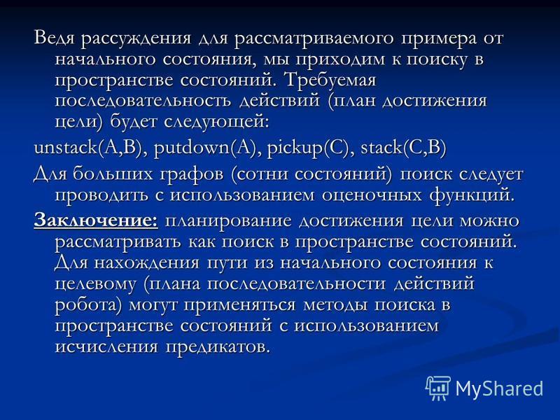 Ведя рассуждения для рассматриваемого примера от начального состояния, мы приходим к поиску в пространстве состояний. Требуемая последовательность действий (план достижения цели) будет следующей: unstack(A,B), putdown(A), pickup(C), stack(C,B) Для бо