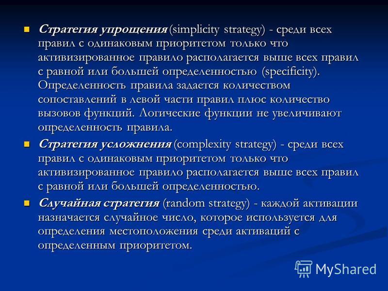Стратегия упрощения (simplicity strategy) - среди всех правил с одинаковым приоритетом только что активизированное правило располагается выше всех правил с равной или большей определенностью (specificity). Определенность правила задается количеством
