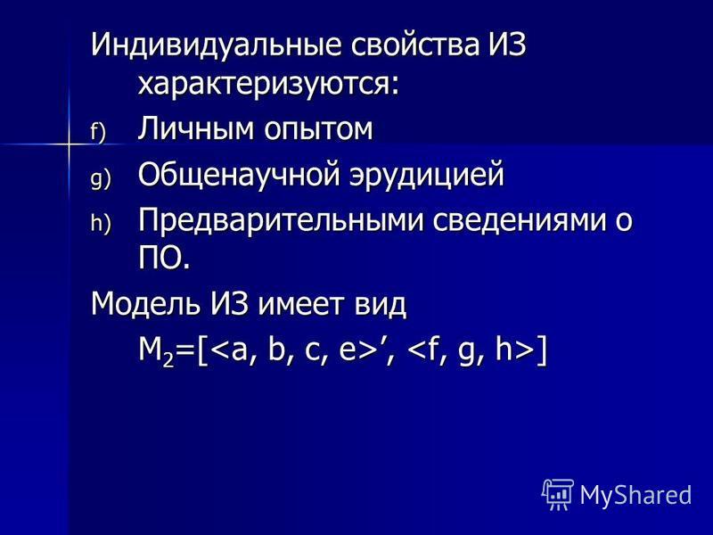 Индивидуальные свойства ИЗ характеризуются: f) Личным опытом g) Общенаучной эрудицией h) Предварительными сведениями о ПО. Модель ИЗ имеет вид М 2 =[, ]