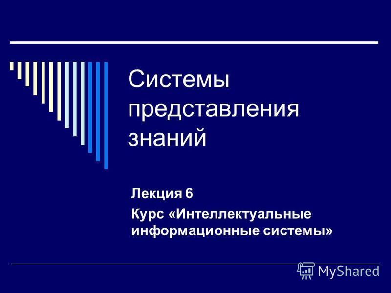 Системы представления знаний Лекция 6 Курс «Интеллектуальные информационные системы»