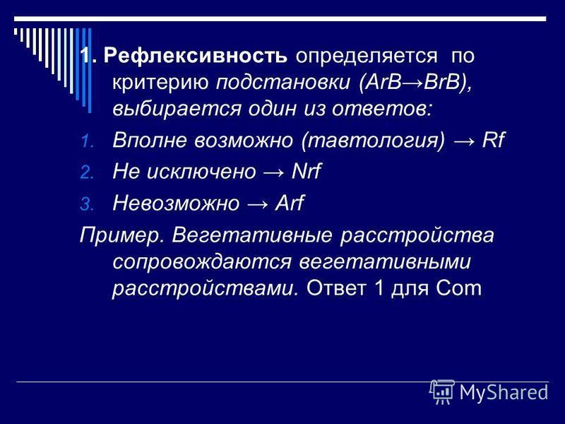 1. Рефлексивность определяется по критерию подстановки (ArBBrB), выбирается один из ответов: 1. Вполне возможно (тавтология) Rf 2. Не исключено Nrf 3. Невозможно Arf Пример. Вегетативные расстройства сопровождаются вегетативными расстройствами. Ответ