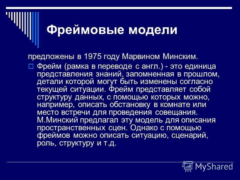 Фреймовые модели предложены в 1975 году Марвином Минским. Фрейм (рамка в переводе с англ.) - это единица представления знаний, запомненная в прошлом, детали которой могут быть изменены согласно текущей ситуации. Фрейм представляет собой структуру дан