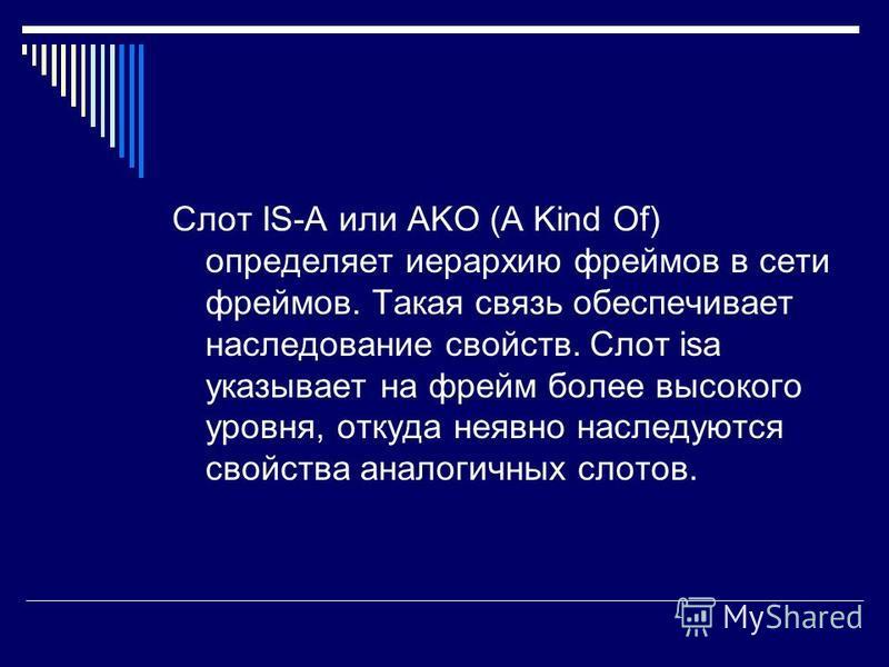 Слот IS-A или AKO (A Kind Of) определяет иерархию фреймов в сети фреймов. Такая связь обеспечивает наследование свойств. Слот isa указывает на фрейм более высокого уровня, откуда неявно наследуются свойства аналогичных слотов.