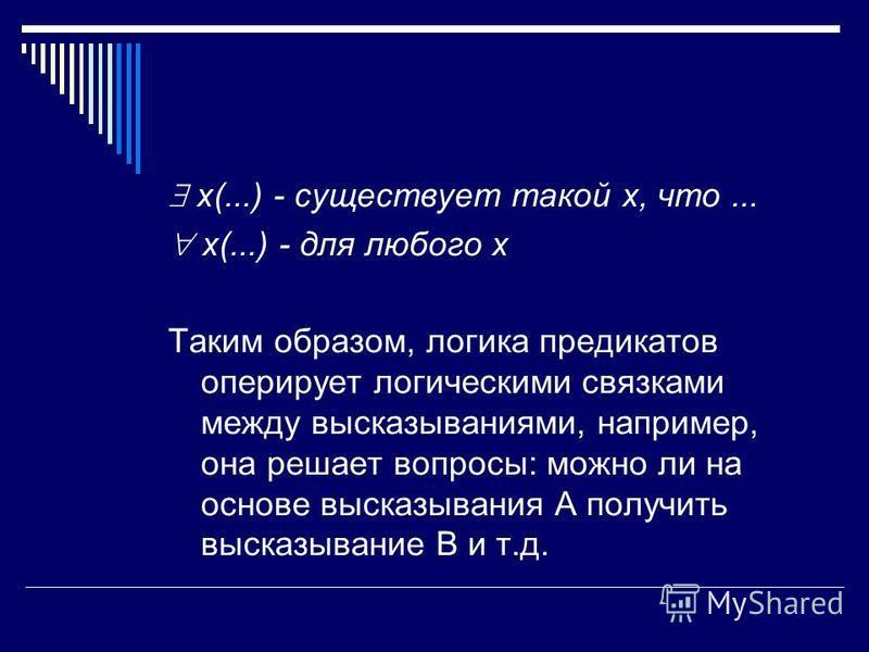 x(...) - существует такой x, что... x(...) - для любого x Таким образом, логика предикатов оперирует логическими связками между высказываниями, например, она решает вопросы: можно ли на основе высказывания A получить высказывание B и т.д.