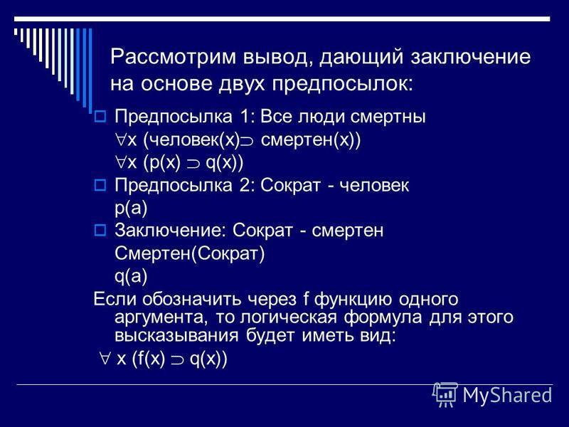 Рассмотрим вывод, дающий заключение на основе двух предпосылок: Предпосылка 1: Все люди смертны x (человек(x) смертен(x)) x (p(x) q(x)) Предпосылка 2: Сократ - человек p(a) Заключение: Сократ - смертен Смертен(Сократ) q(a) Если обозначить через f фун