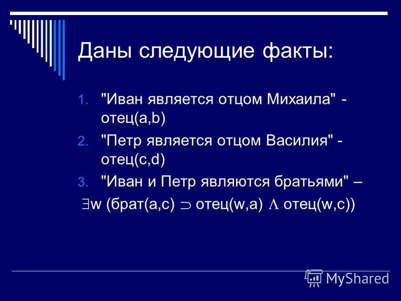 Даны следующие факты: 1. Иван является отцом Михаила - отец(a,b) 2. Петр является отцом Василия - отец(c,d) 3. Иван и Петр являются братьями – w (брат(a,c) отец(w,a) отец(w,c))