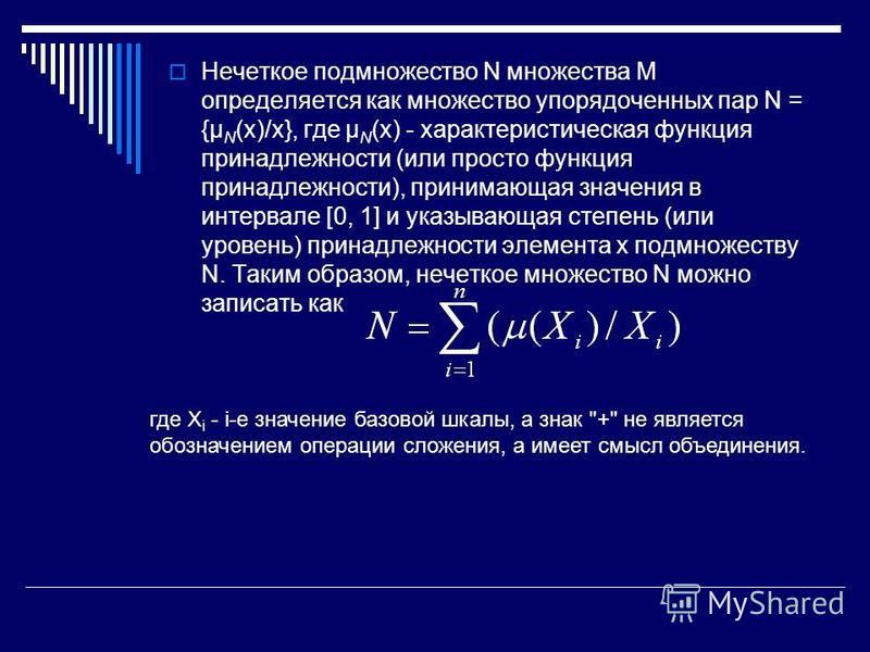 Нечеткое подмножество N множества M определяется как множество упорядоченных пар N = {μ N (x)/x}, где μ N (x) - характеристическая функция принадлежности (или просто функция принадлежности), принимающая значения в интервале [0, 1] и указывающая степе