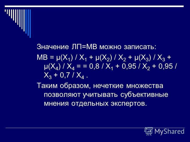 Значение ЛП=МВ можно записать: МВ = μ(X 1 ) / X 1 + μ(X 2 ) / X 2 + μ(X 3 ) / X 3 + μ(X 4 ) / X 4 = = 0,8 / X 1 + 0,95 / X 2 + 0,95 / X 3 + 0,7 / X 4. Таким образом, нечеткие множества позволяют учитывать субъективные мнения отдельных экспертов.