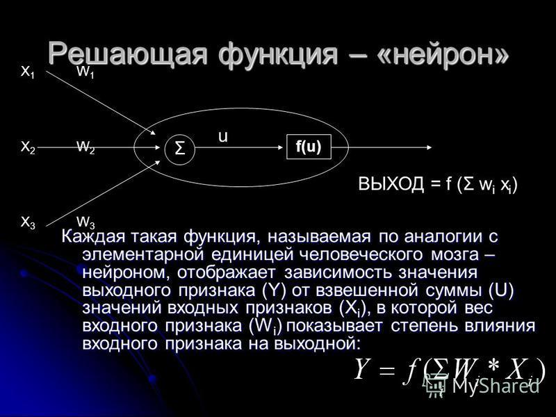 Решающая функция – «нейрон» Каждая такая функция, называемая по аналогии с элементарной единицей человеческого мозга – нейроном, отображает зависимость значения выходного признака (Y) от взвешенной суммы (U) значений входных признаков (X i ), в котор