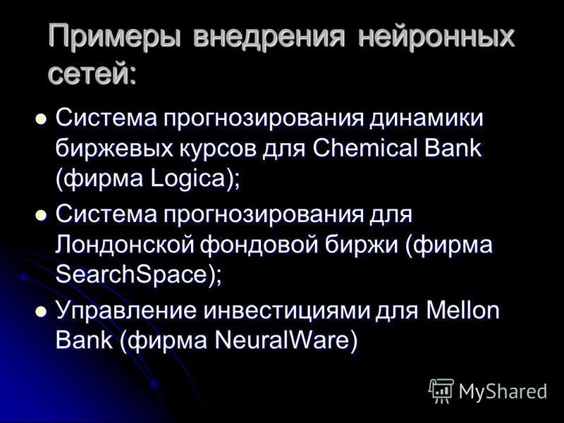 Примеры внедрения нейронных сетей: Система прогнозирования динамики биржевых курсов для Chemical Bank (фирма Logica); Система прогнозирования динамики биржевых курсов для Chemical Bank (фирма Logica); Система прогнозирования для Лондонской фондовой б
