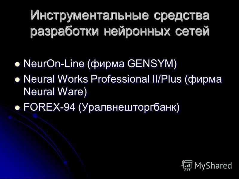Инструментальные средства разработки нейронных сетей NeurOn-Line (фирма GENSYM) NeurOn-Line (фирма GENSYM) Neural Works Professional II/Plus (фирма Neural Ware) Neural Works Professional II/Plus (фирма Neural Ware) FOREX-94 (Уралвнешторгбанк) FOREX-9