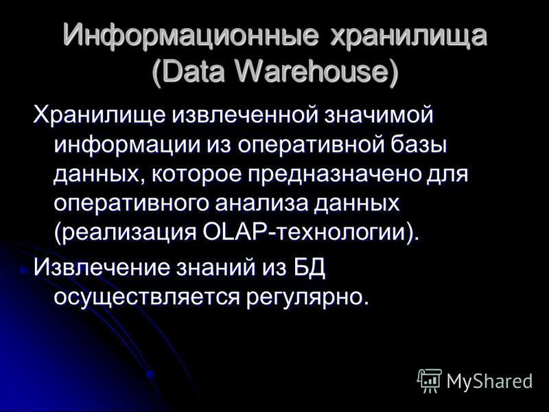 Информационные хранилища (Data Warehouse) Хранилище извлеченной значимой информации из оперативной базы данных, которое предназначено для оперативного анализа данных (реализация OLAP-технологии). Извлечение знаний из БД осуществляется регулярно.