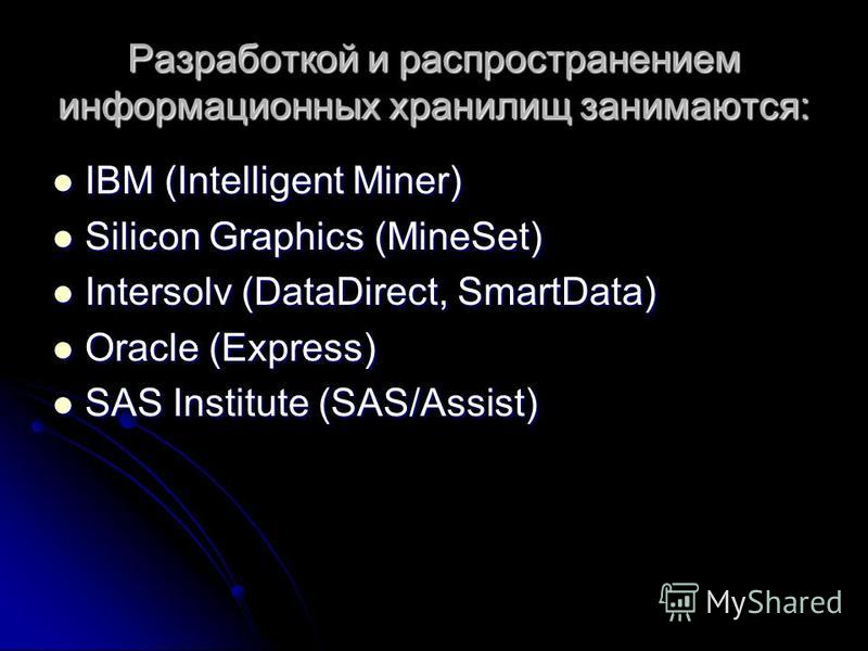 Разработкой и распространением информационных хранилищ занимаются: IBM (Intelligent Miner) IBM (Intelligent Miner) Silicon Graphics (MineSet) Silicon Graphics (MineSet) Intersolv (DataDirect, SmartData) Intersolv (DataDirect, SmartData) Oracle (Expre