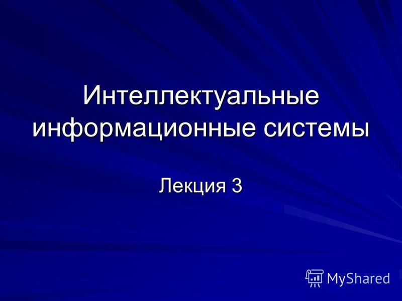 Интеллектуальные информационные системы Лекция 3