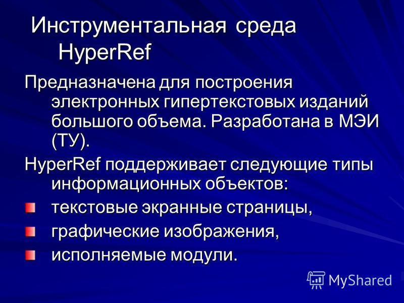 Инструментальная среда HyperRef Инструментальная среда HyperRef Предназначена для построения электронных гипертекстовых изданий большого объема. Разработана в МЭИ (ТУ). HyperRef поддерживает следующие типы информационных объектов: текстовые экранные
