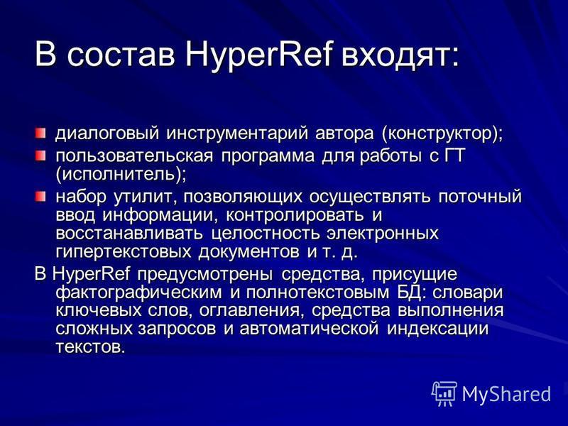 В состав HyperRef входят: диалоговый инструментарий автора (конструктор); пользовательская программа для работы с ГТ (исполнитель); набор утилит, позволяющих осуществлять поточный ввод информации, контролировать и восстанавливать целостность электрон