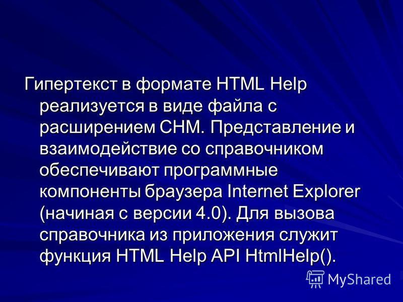 Гипертекст в формате HTML Help реализуется в виде файла с расширением СНМ. Представление и взаимодействие со справочником обеспечивают программные компоненты браузера Internet Explorer (начиная с версии 4.0). Для вызова справочника из приложения служ