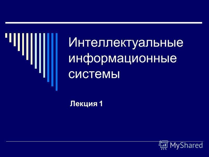 Интеллектуальные информационные системы Лекция 1