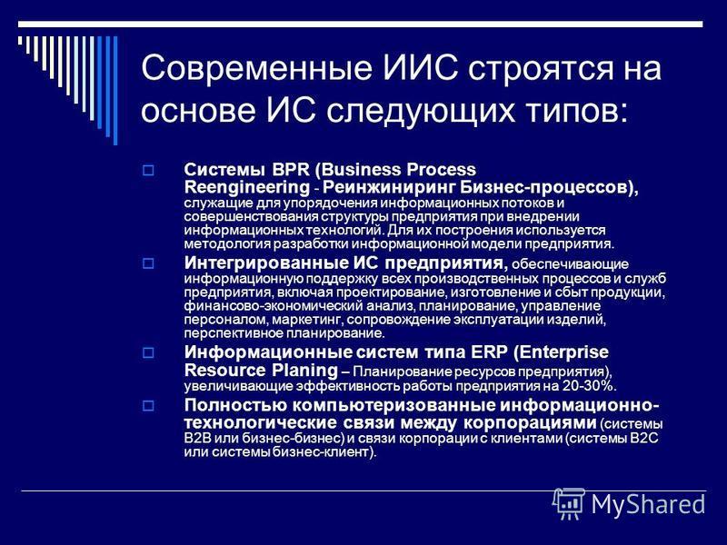 Современные ИИС строятся на основе ИС следующих типов: Системы BPR (Business Process Reengineering Реинжиниринг Бизнес-процессов), служащие для упорядочения информационных потоков и совершенствования структуры предприятия при внедрении информационных