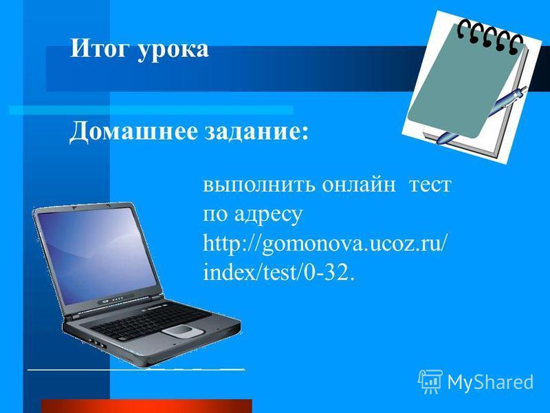 Итог урока Домашнее задание: выполнить онлайн тест по адресу http://gomonova.ucoz.ru/ index/test/0-32.