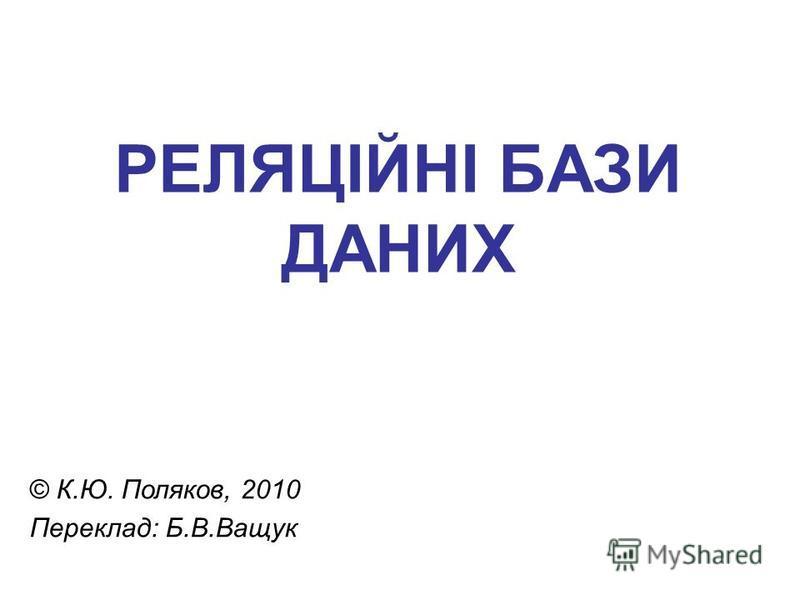 РЕЛЯЦІЙНІ БАЗИ ДАНИХ © К.Ю. Поляков, 2010 Переклад: Б.В.Ващук