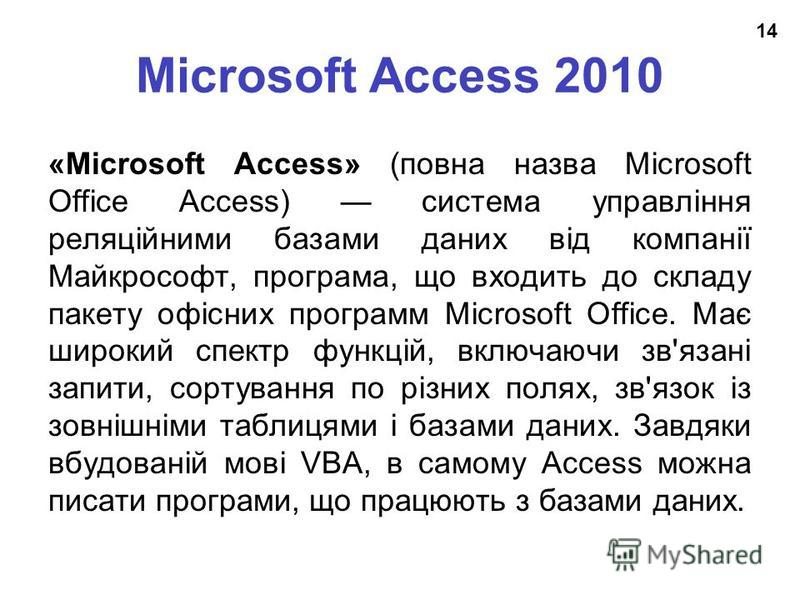 Microsoft Access 2010 «Microsoft Access» (повна назва Microsoft Office Access) система управління реляційними базами даних від компанії Майкрософт, програма, що входить до складу пакету офісних программ Microsoft Office. Має широкий спектр функцій, в