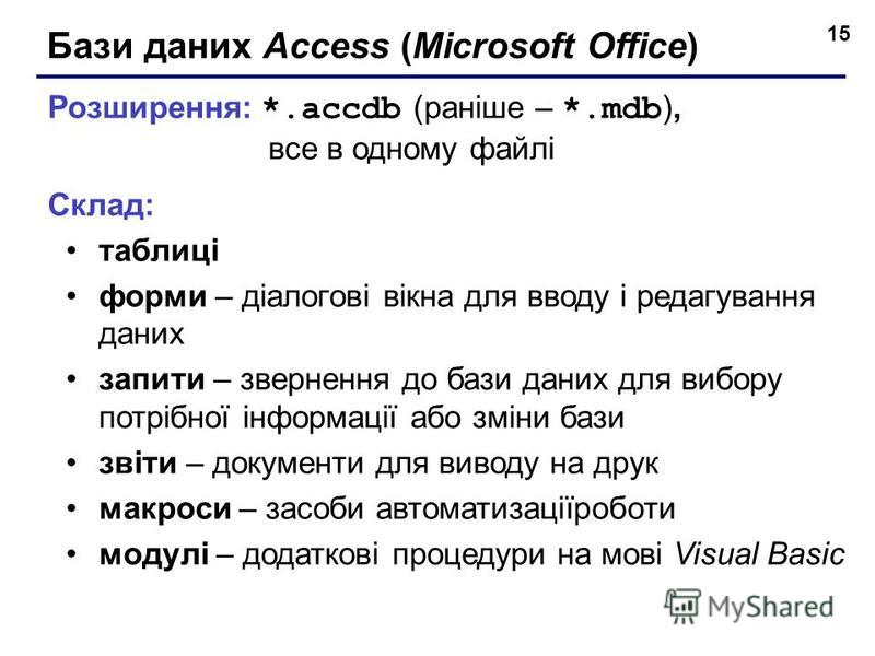 15 Бази даних Access (Microsoft Office) Розширення: *.accdb (раніше – *.mdb ), все в одному файлі Склад: таблиці форми – діалогові вікна для вводу і редагування даних запити – звернення до бази даних для вибору потрібної інформації або зміни бази зві