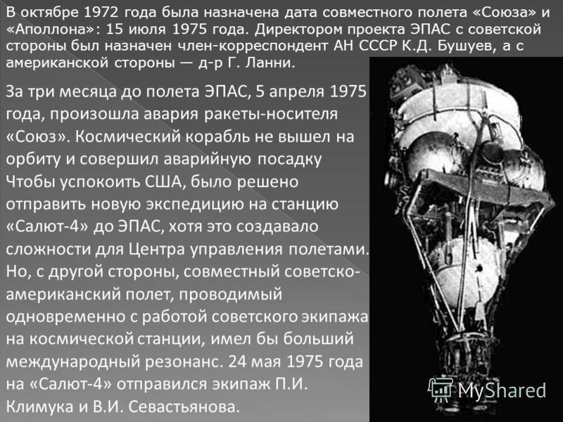 В октябре 1972 года была назначена дата совместного полета «Союза» и «Аполлона»: 15 июля 1975 года. Директором проекта ЭПАС с советской стороны был назначен член-корреспондент АН СССР К.Д. Бушуев, а с американской стороны д-р Г. Ланни. За три месяца
